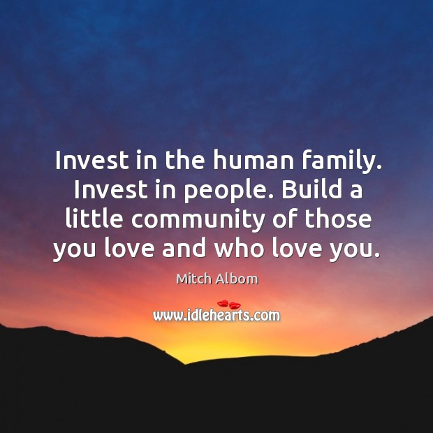 Invest in the human family. Invest in people. Build a little community Mitch Albom Picture Quote