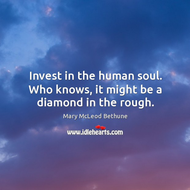 Invest in the human soul. Who knows, it might be a diamond in the rough. Image