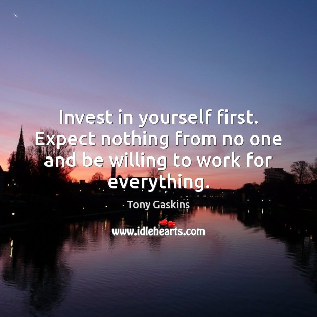 Invest in yourself first. Expect nothing from no one and be willing Tony Gaskins Picture Quote
