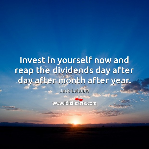 Invest in yourself now and reap the dividends day after day after month after year. Jack Lalanne Picture Quote
