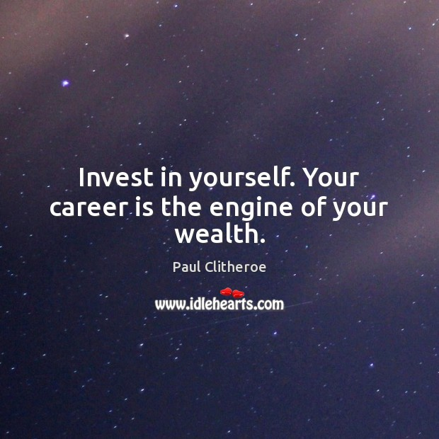 Invest in yourself. Your career is the engine of your wealth. Paul Clitheroe Picture Quote