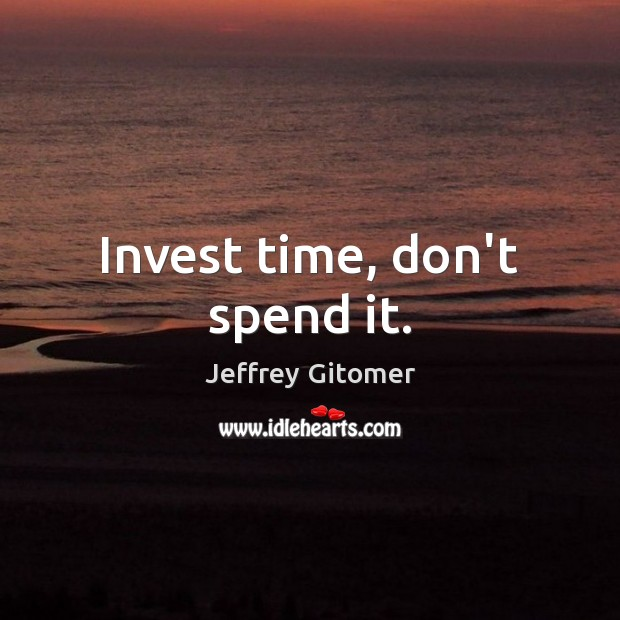 Invest time, don't spend it. Jeffrey Gitomer Picture Quote