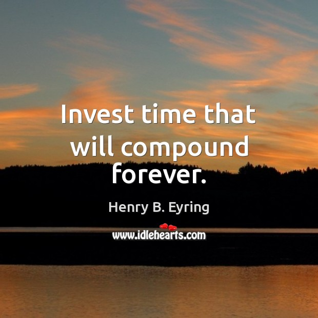 Invest time that will compound forever. Henry B. Eyring Picture Quote