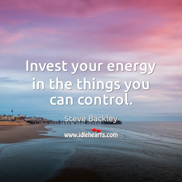 Steve Backley Picture Quote image saying: Invest your energy in the things you can control.