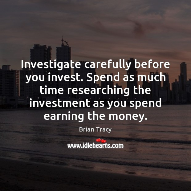 Investigate carefully before you invest. Spend as much time researching the investment Brian Tracy Picture Quote