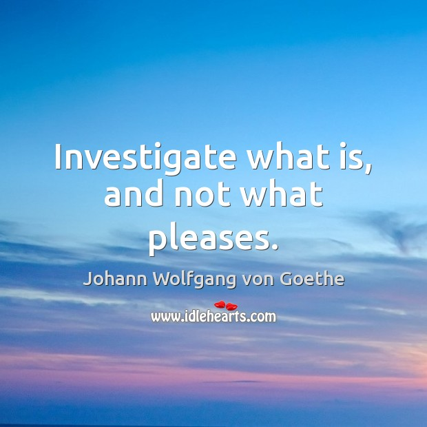 Investigate what is, and not what pleases. Image