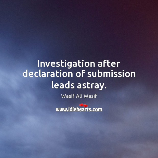 Investigation after declaration of submission leads astray. Submission Quotes Image