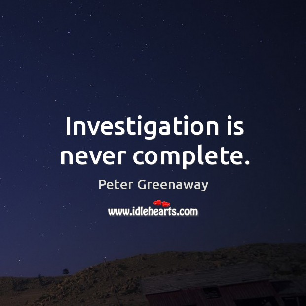 Investigation is never complete. Image