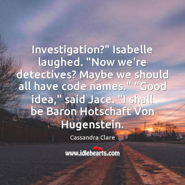 """Image, Investigation?"""" Isabelle laughed. """"Now we're detectives? Maybe we should all have code"""