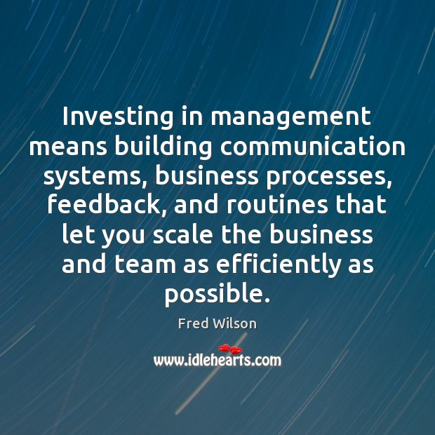 Investing in management means building communication systems, business processes, feedback, and routines Fred Wilson Picture Quote