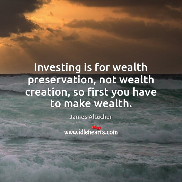 Image, Investing is for wealth preservation, not wealth creation, so first you have