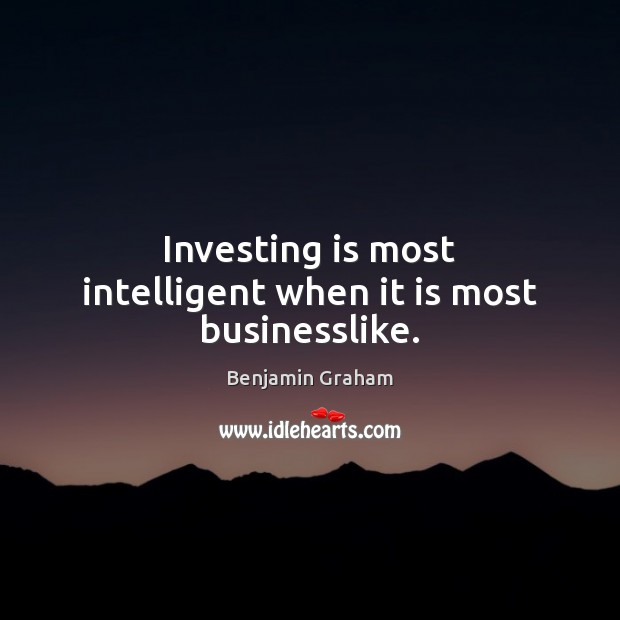 Image, Investing is most intelligent when it is most businesslike.