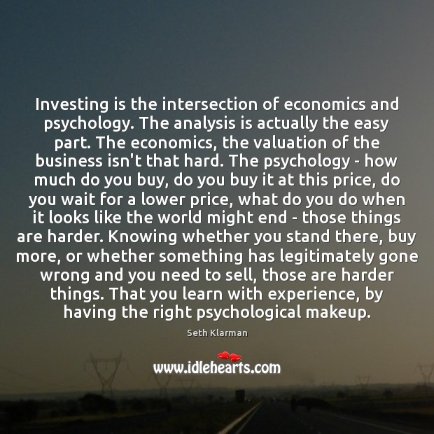 Investing is the intersection of economics and psychology. The analysis is actually Seth Klarman Picture Quote