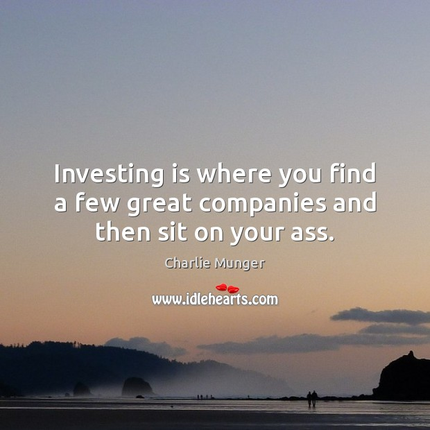 Investing is where you find a few great companies and then sit on your ass. Charlie Munger Picture Quote