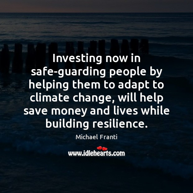 Investing now in safe-guarding people by helping them to adapt to climate Climate Quotes Image