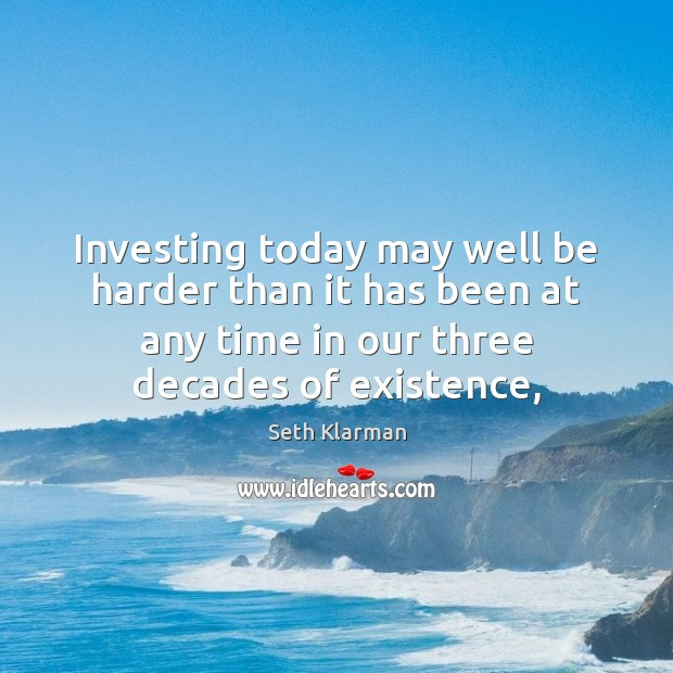 Investing today may well be harder than it has been at any Seth Klarman Picture Quote