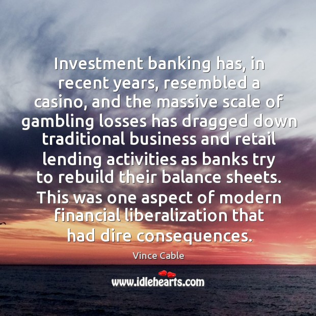 Image, Investment banking has, in recent years, resembled a casino, and the massive scale