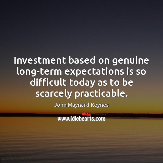 Investment based on genuine long-term expectations is so difficult today as to Investment Quotes Image