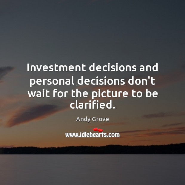 Investment decisions and personal decisions don't wait for the picture to be clarified. Image