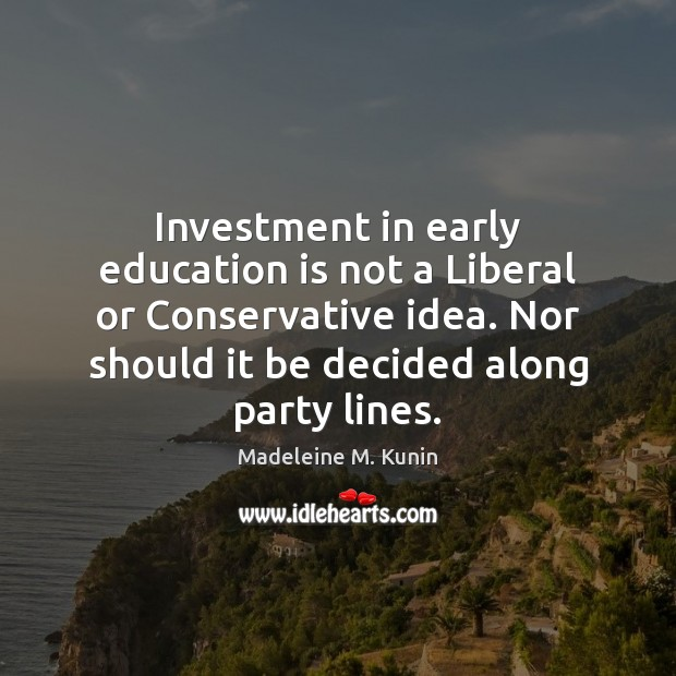 Investment in early education is not a Liberal or Conservative idea. Nor Investment Quotes Image