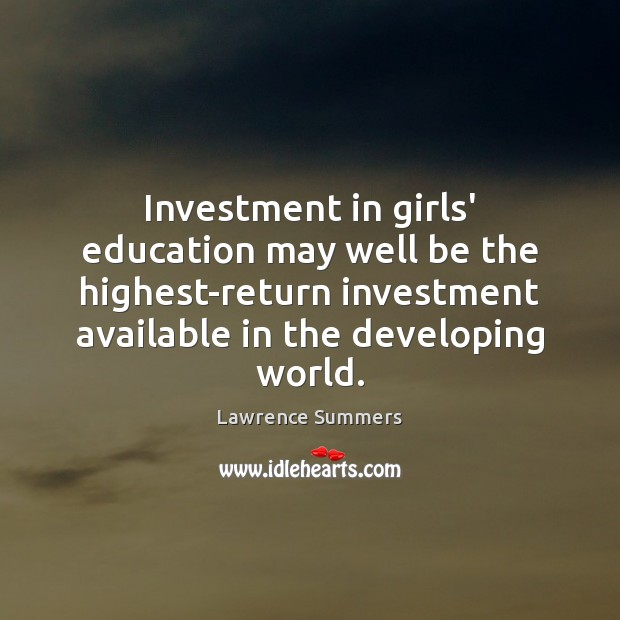 Investment in girls' education may well be the highest-return investment available in Lawrence Summers Picture Quote