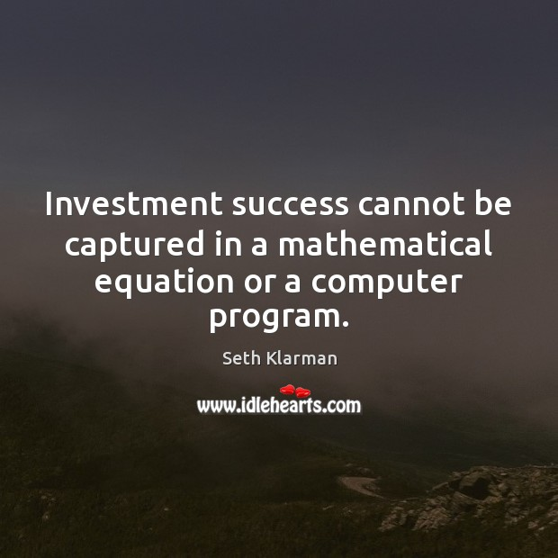 Investment success cannot be captured in a mathematical equation or a computer program. Seth Klarman Picture Quote