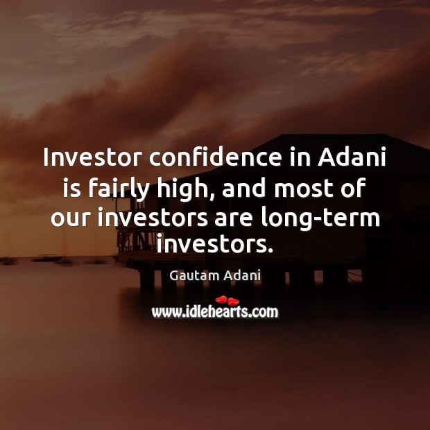 Image, Investor confidence in Adani is fairly high, and most of our investors