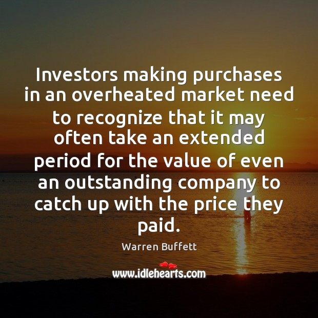 Investors making purchases in an overheated market need to recognize that it Value Quotes Image