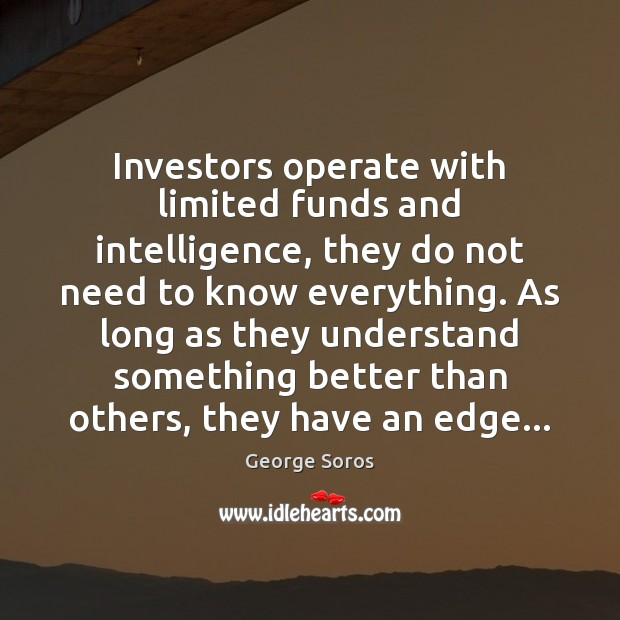 Investors operate with limited funds and intelligence, they do not need to Image