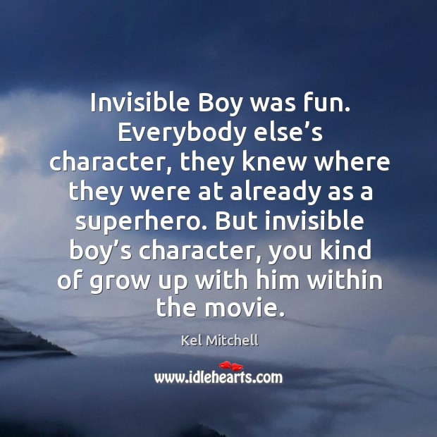 Kel Mitchell Picture Quote image saying: Invisible boy was fun. Everybody else's character, they knew where they were at already as a superhero.