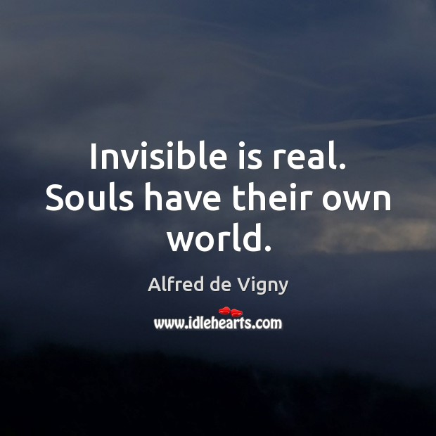 Invisible is real. Souls have their own world. Alfred de Vigny Picture Quote