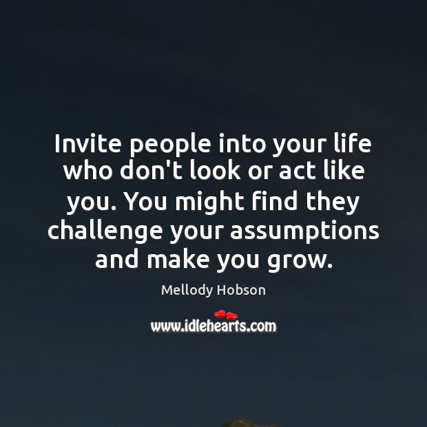 Invite people into your life who don't look or act like you. Challenge Quotes Image