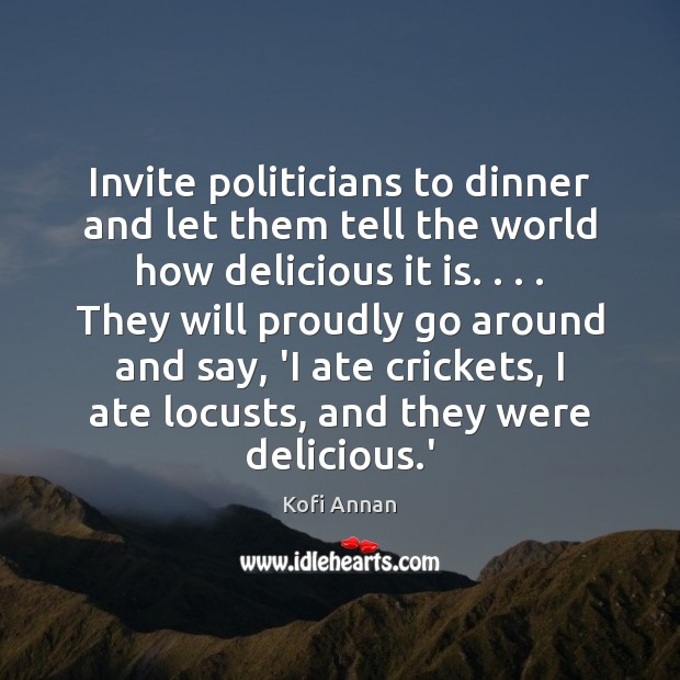 Invite politicians to dinner and let them tell the world how delicious Kofi Annan Picture Quote