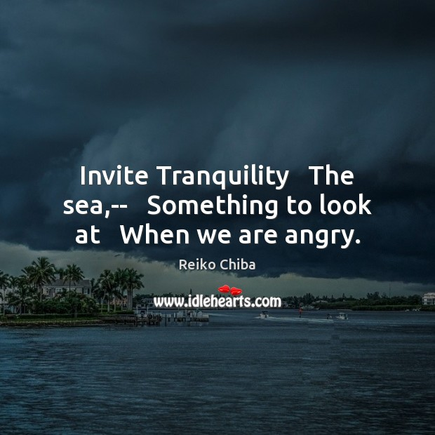 Invite Tranquility   The sea,–   Something to look at   When we are angry. Image