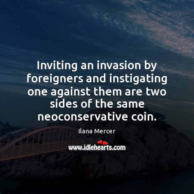 Inviting an invasion by foreigners and instigating one against them are two Ilana Mercer Picture Quote