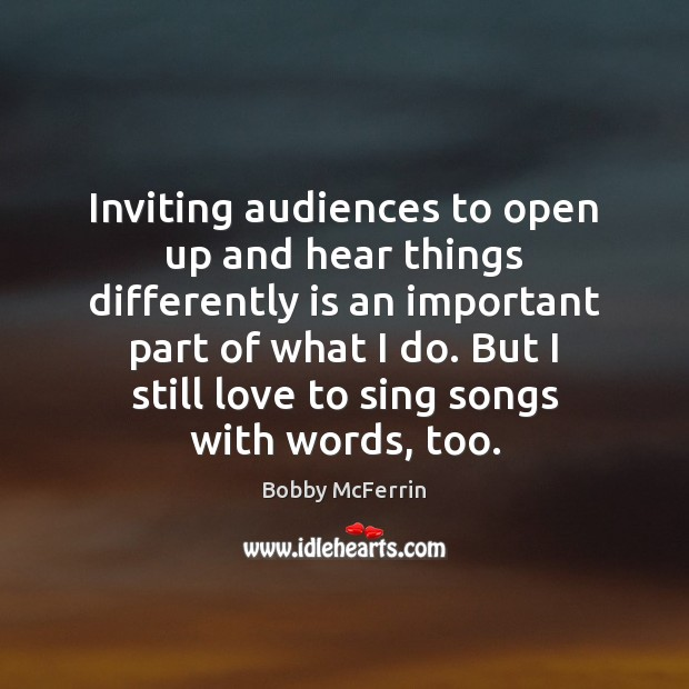 Inviting audiences to open up and hear things differently is an important Bobby McFerrin Picture Quote