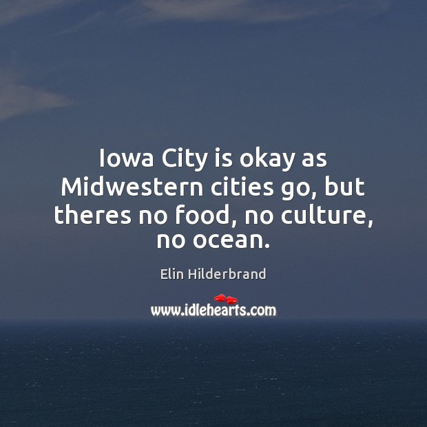 Iowa City is okay as Midwestern cities go, but theres no food, no culture, no ocean. Image