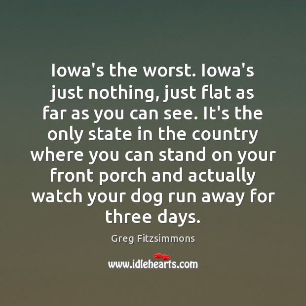 Iowa's the worst. Iowa's just nothing, just flat as far as you Image