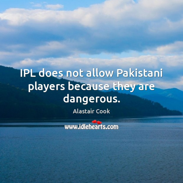 IPL does not allow Pakistani players because they are dangerous. Image