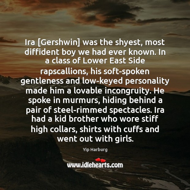 Ira [Gershwin] was the shyest, most diffident boy we had ever known. Yip Harburg Picture Quote