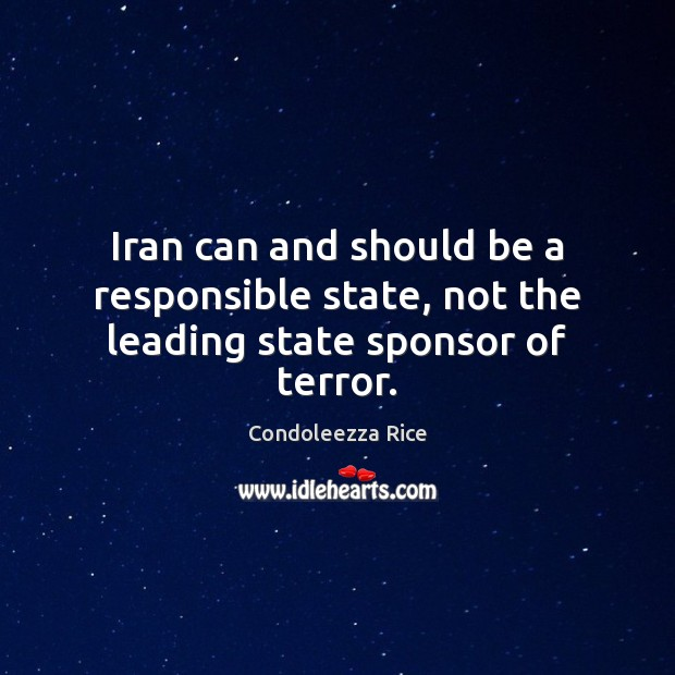 Iran can and should be a responsible state, not the leading state sponsor of terror. Condoleezza Rice Picture Quote