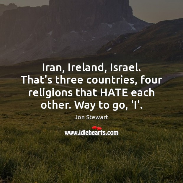 Image, Iran, Ireland, Israel. That's three countries, four religions that HATE each other.