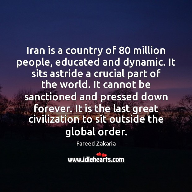 Iran is a country of 80 million people, educated and dynamic. It sits Fareed Zakaria Picture Quote