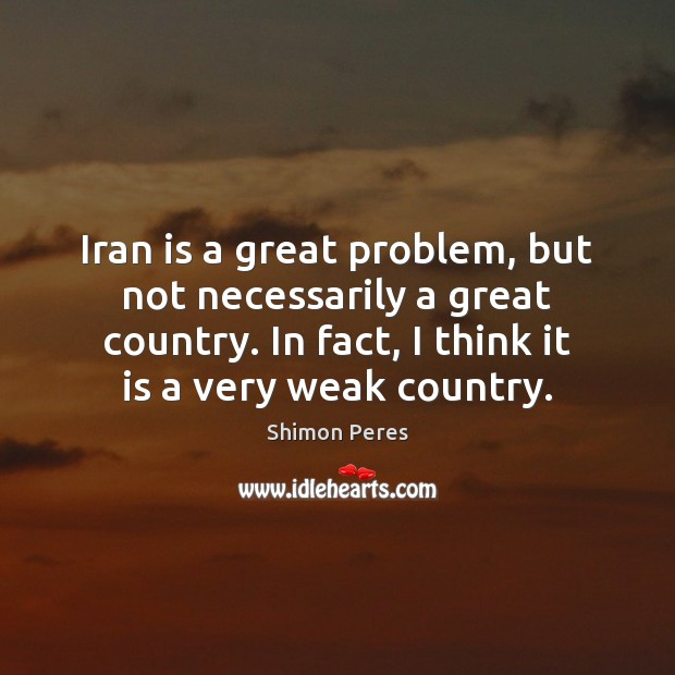 Iran is a great problem, but not necessarily a great country. In Shimon Peres Picture Quote