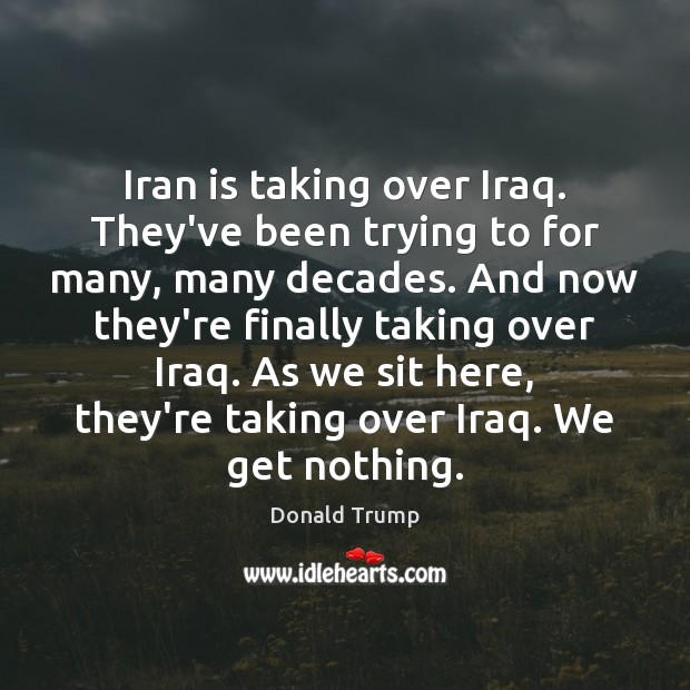 Iran is taking over Iraq. They've been trying to for many, many Image