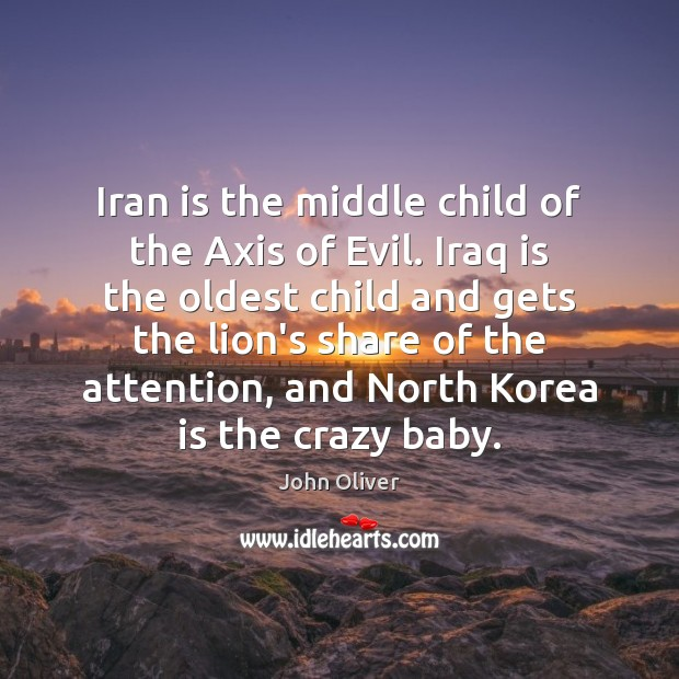 Iran is the middle child of the Axis of Evil. Iraq is John Oliver Picture Quote