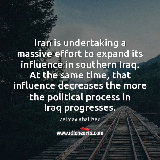 Iran is undertaking a massive effort to expand its influence in southern Zalmay Khalilzad Picture Quote
