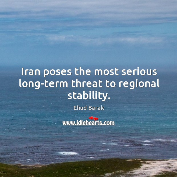 Iran poses the most serious long-term threat to regional stability. Ehud Barak Picture Quote