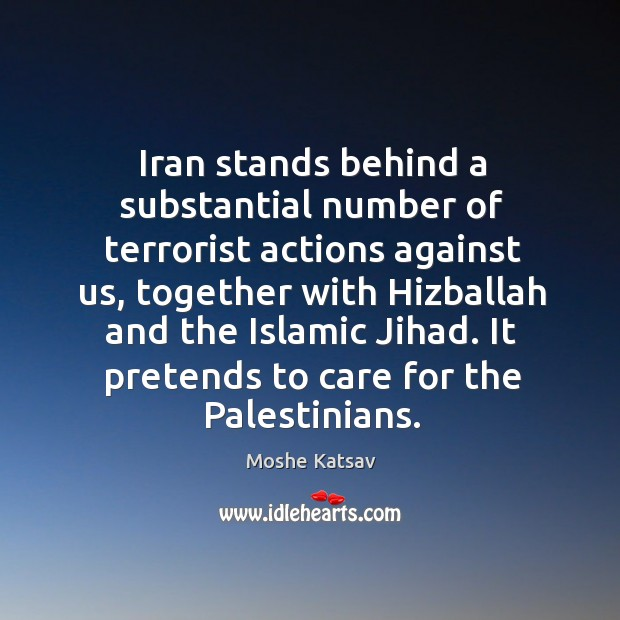 Iran stands behind a substantial number of terrorist actions against us Moshe Katsav Picture Quote