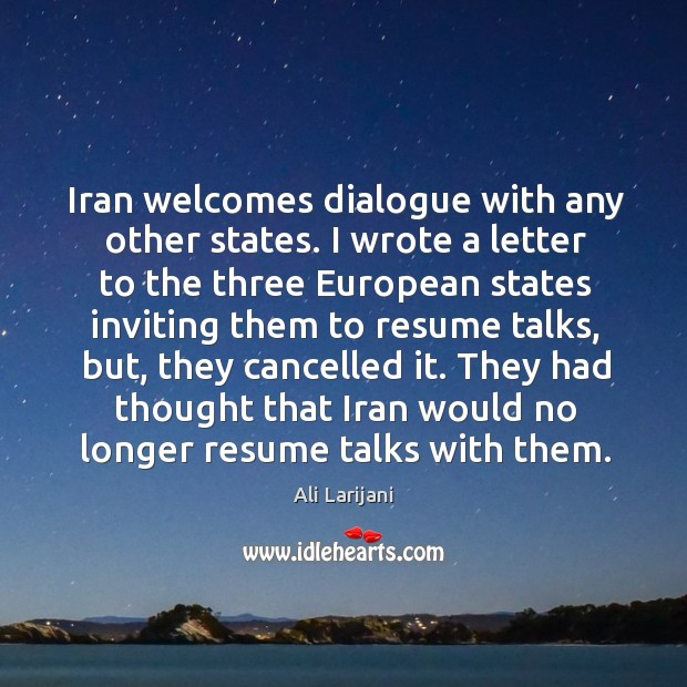 Image, Iran welcomes dialogue with any other states. I wrote a letter to